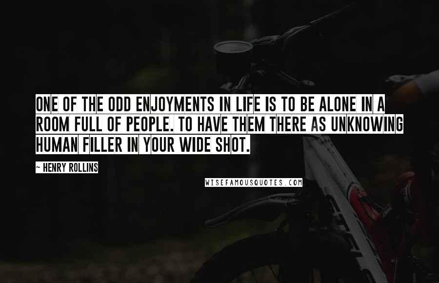 Henry Rollins quotes: One of the odd enjoyments in life is to be alone in a room full of people. To have them there as unknowing human filler in your wide shot.