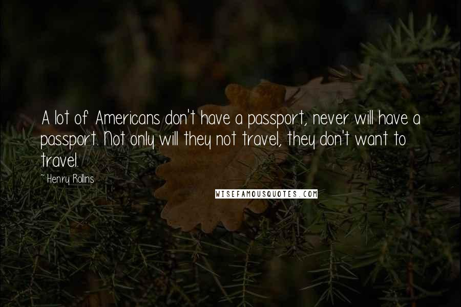 Henry Rollins quotes: A lot of Americans don't have a passport, never will have a passport. Not only will they not travel, they don't want to travel.