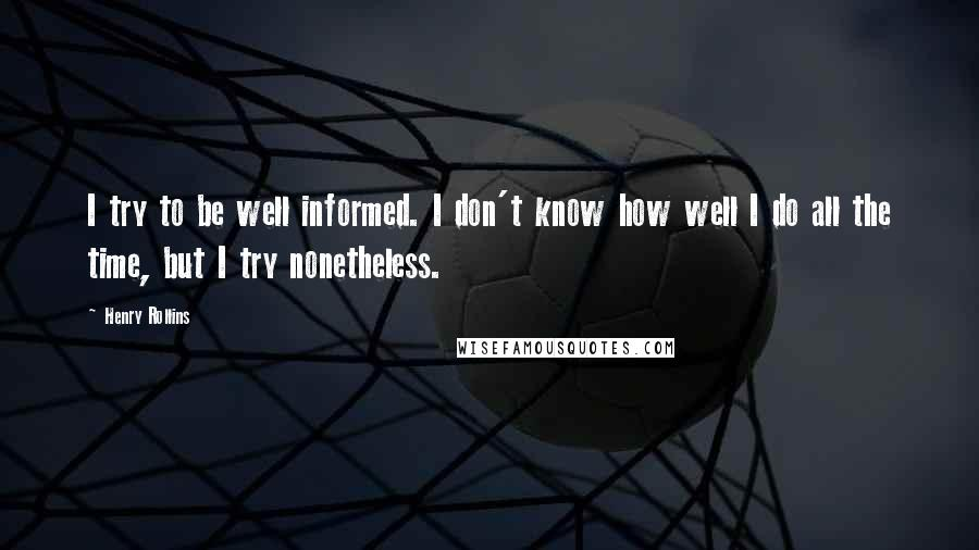 Henry Rollins quotes: I try to be well informed. I don't know how well I do all the time, but I try nonetheless.