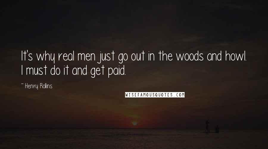 Henry Rollins quotes: It's why real men just go out in the woods and howl. I must do it and get paid.