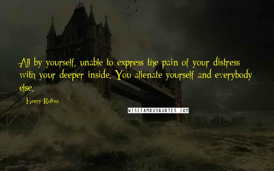 Henry Rollins quotes: All by yourself, unable to express the pain of your distress with your deeper inside. You alienate yourself and everybody else.