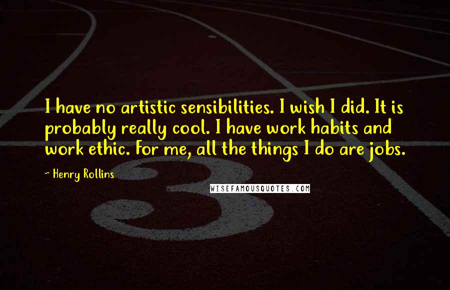Henry Rollins quotes: I have no artistic sensibilities. I wish I did. It is probably really cool. I have work habits and work ethic. For me, all the things I do are jobs.