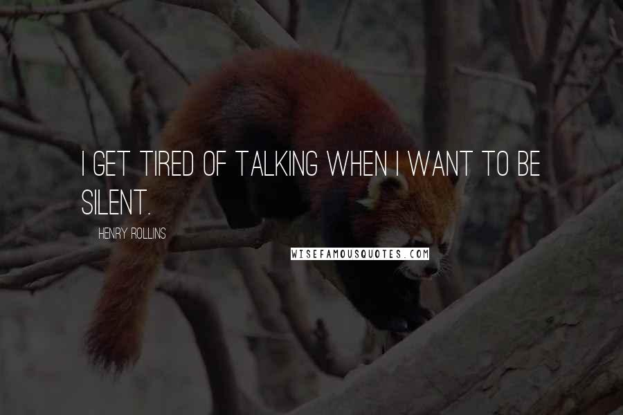 Henry Rollins quotes: I get tired of talking when I want to be silent.