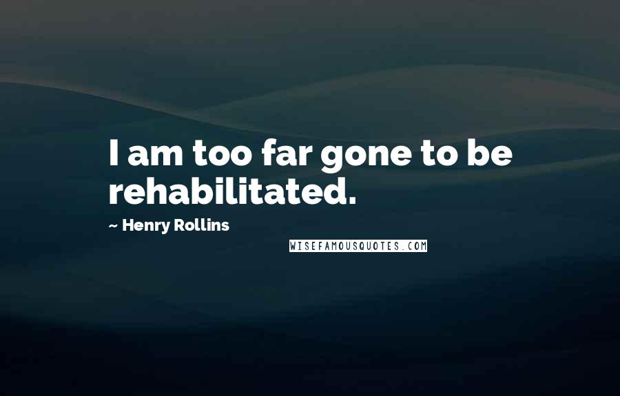 Henry Rollins quotes: I am too far gone to be rehabilitated.