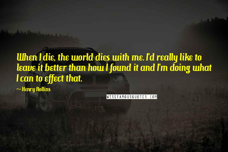 Henry Rollins quotes: When I die, the world dies with me. I'd really like to leave it better than how I found it and I'm doing what I can to effect that.