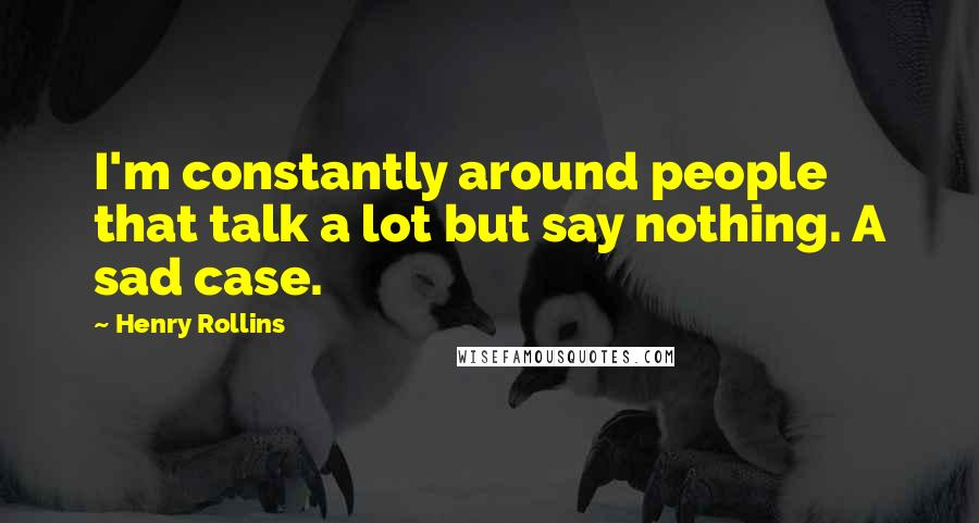 Henry Rollins quotes: I'm constantly around people that talk a lot but say nothing. A sad case.