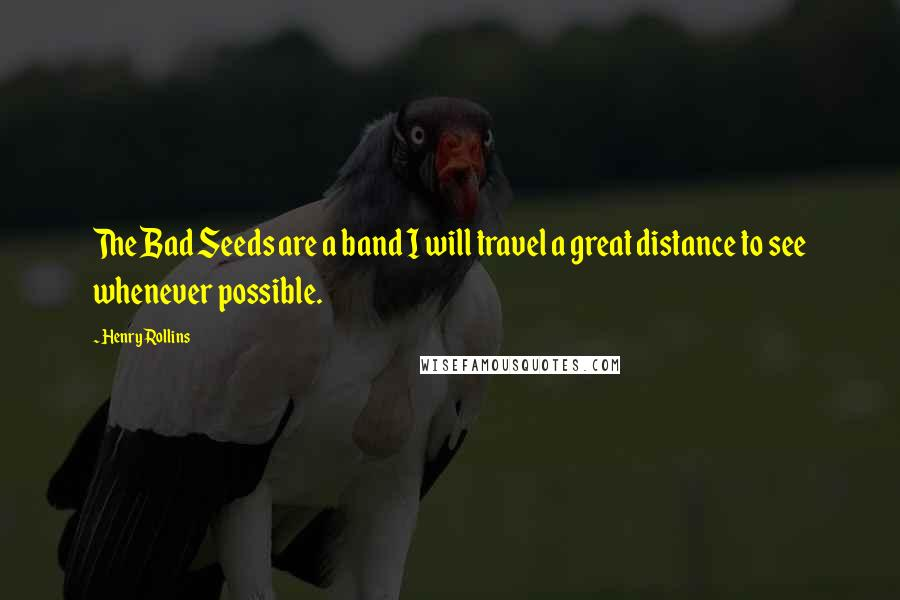 Henry Rollins quotes: The Bad Seeds are a band I will travel a great distance to see whenever possible.