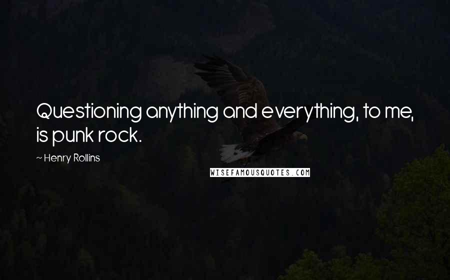 Henry Rollins quotes: Questioning anything and everything, to me, is punk rock.