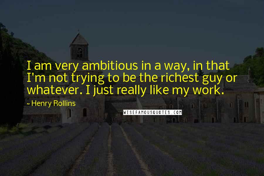 Henry Rollins quotes: I am very ambitious in a way, in that I'm not trying to be the richest guy or whatever. I just really like my work.