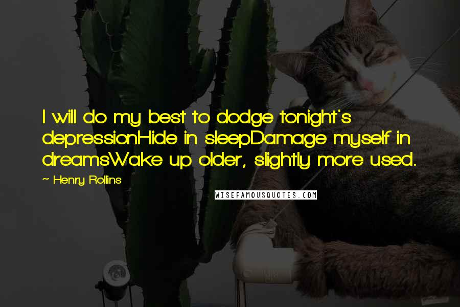 Henry Rollins quotes: I will do my best to dodge tonight's depressionHide in sleepDamage myself in dreamsWake up older, slightly more used.
