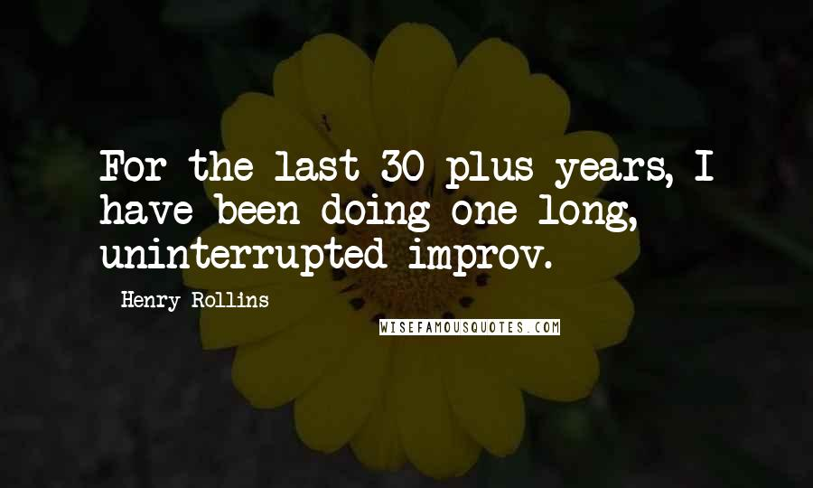 Henry Rollins quotes: For the last 30-plus years, I have been doing one long, uninterrupted improv.
