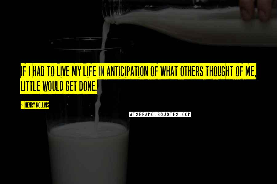Henry Rollins quotes: If I had to live my life in anticipation of what others thought of me, little would get done.