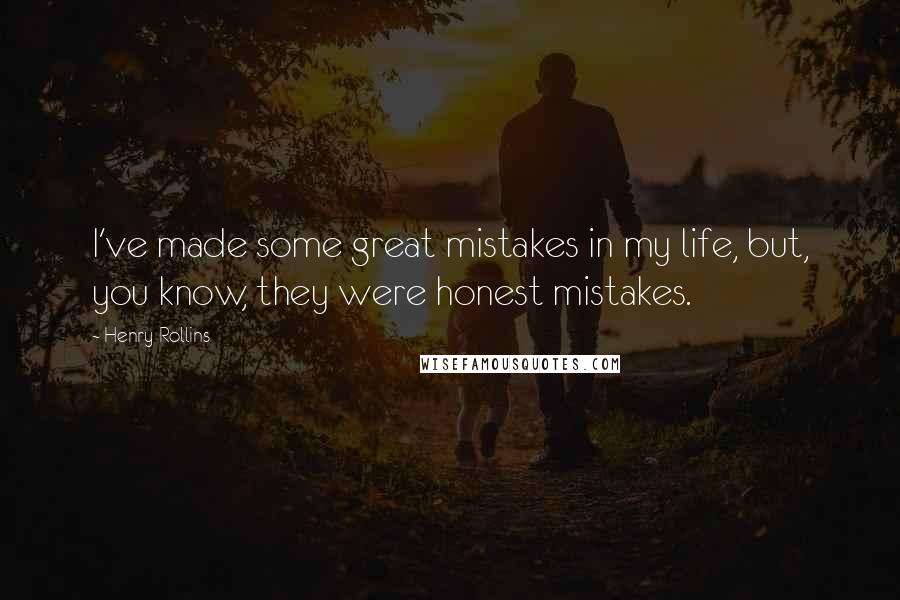 Henry Rollins quotes: I've made some great mistakes in my life, but, you know, they were honest mistakes.