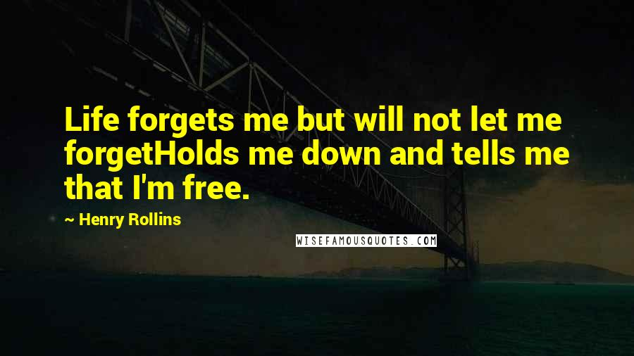 Henry Rollins quotes: Life forgets me but will not let me forgetHolds me down and tells me that I'm free.
