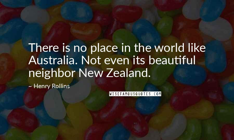 Henry Rollins quotes: There is no place in the world like Australia. Not even its beautiful neighbor New Zealand.