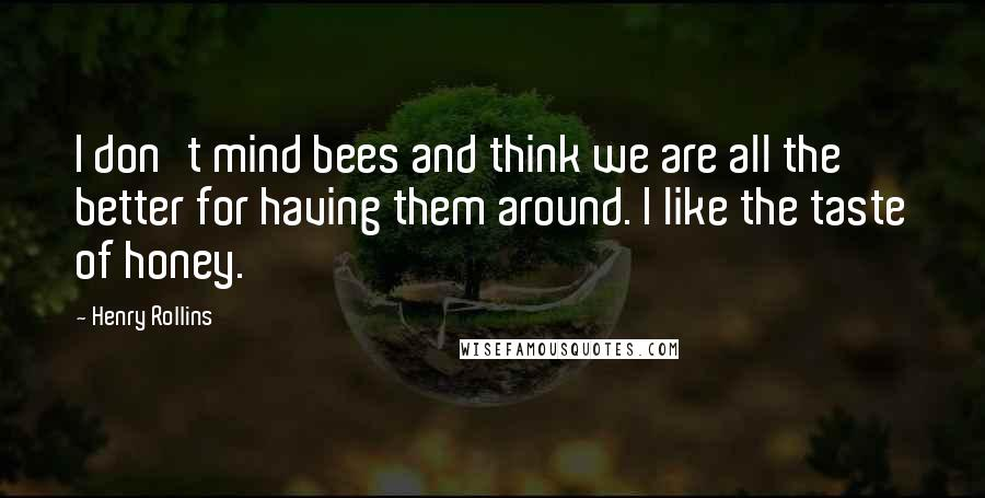 Henry Rollins quotes: I don't mind bees and think we are all the better for having them around. I like the taste of honey.