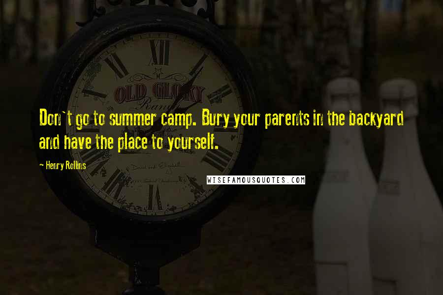 Henry Rollins quotes: Don't go to summer camp. Bury your parents in the backyard and have the place to yourself.