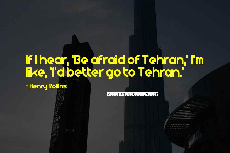 Henry Rollins quotes: If I hear, 'Be afraid of Tehran,' I'm like, 'I'd better go to Tehran.'