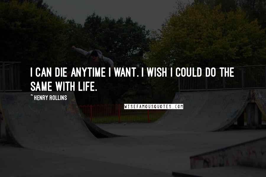 Henry Rollins quotes: I can die anytime I want. I wish I could do the same with life.