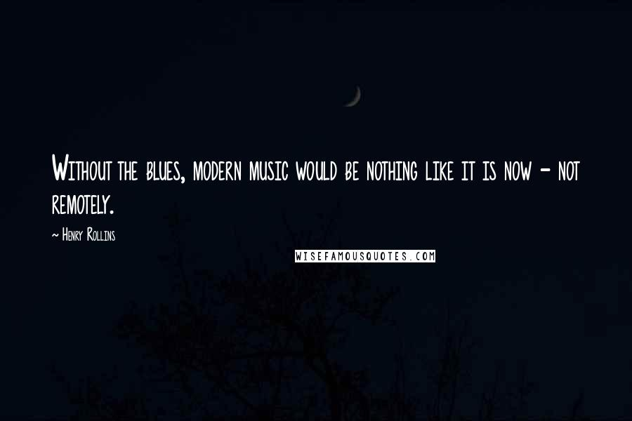 Henry Rollins quotes: Without the blues, modern music would be nothing like it is now - not remotely.