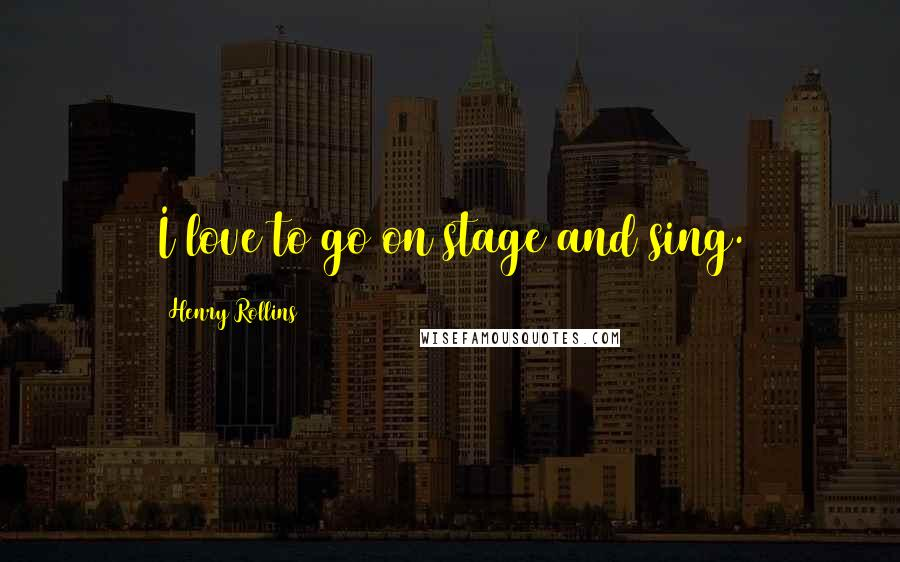 Henry Rollins quotes: I love to go on stage and sing.