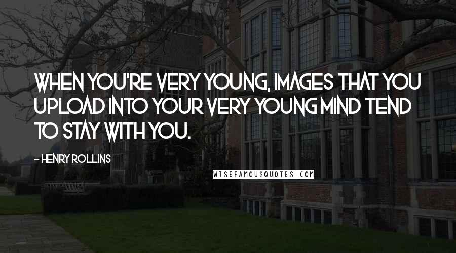 Henry Rollins quotes: When you're very young, images that you upload into your very young mind tend to stay with you.