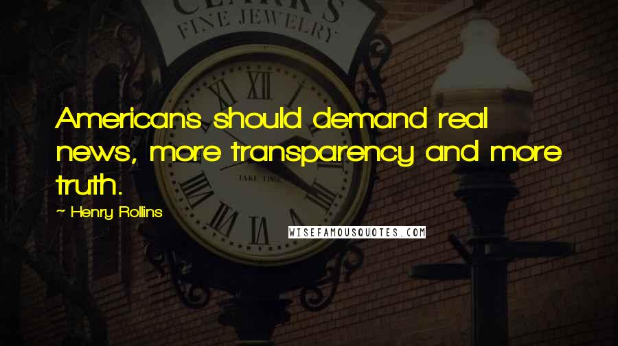 Henry Rollins quotes: Americans should demand real news, more transparency and more truth.
