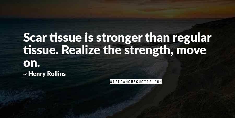 Henry Rollins quotes: Scar tissue is stronger than regular tissue. Realize the strength, move on.
