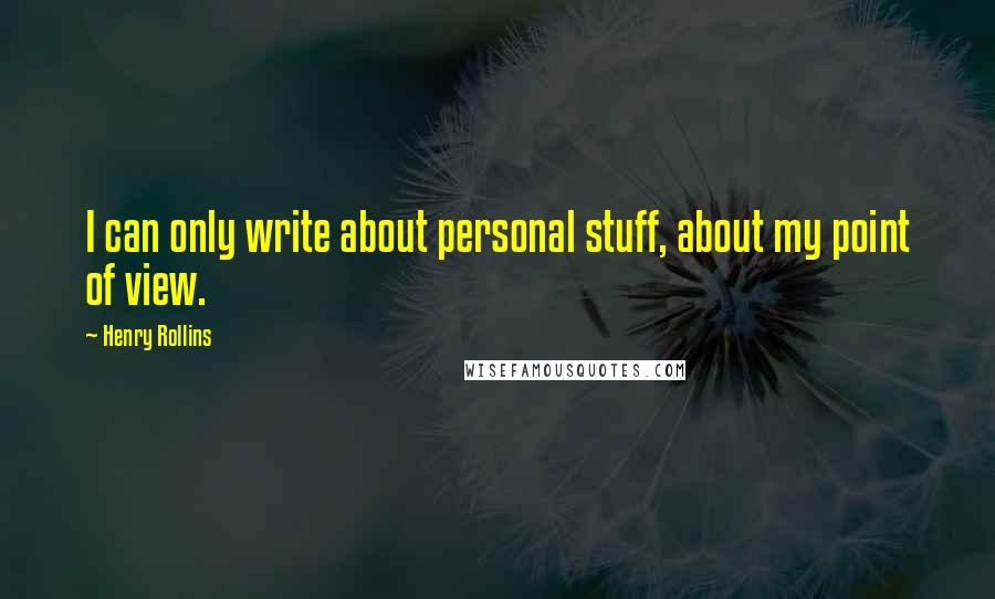Henry Rollins quotes: I can only write about personal stuff, about my point of view.