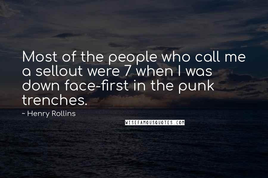 Henry Rollins quotes: Most of the people who call me a sellout were 7 when I was down face-first in the punk trenches.