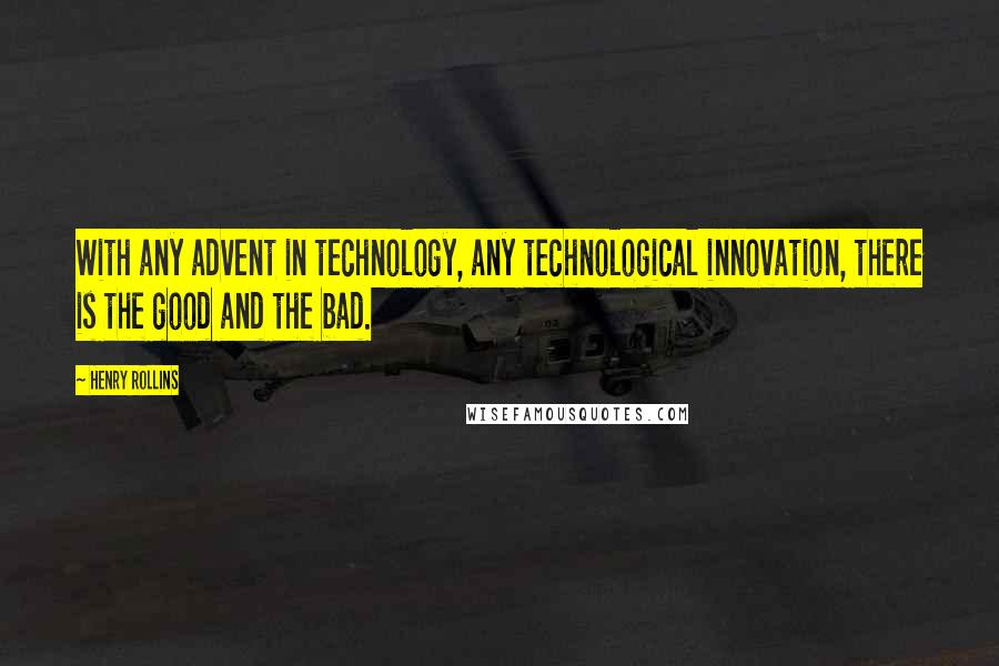 Henry Rollins quotes: With any advent in technology, any technological innovation, there is the good and the bad.