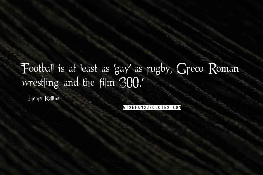 Henry Rollins quotes: Football is at least as 'gay' as rugby, Greco-Roman wrestling and the film '300.'