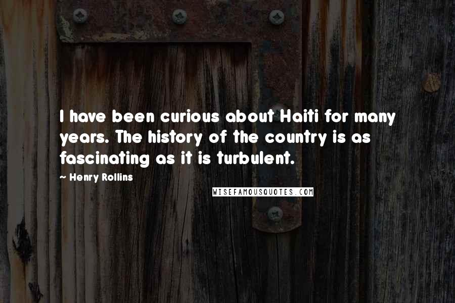 Henry Rollins quotes: I have been curious about Haiti for many years. The history of the country is as fascinating as it is turbulent.