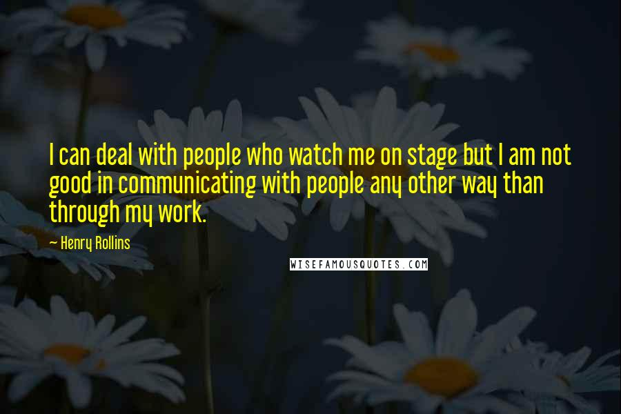 Henry Rollins quotes: I can deal with people who watch me on stage but I am not good in communicating with people any other way than through my work.
