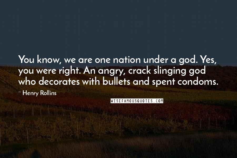 Henry Rollins quotes: You know, we are one nation under a god. Yes, you were right. An angry, crack slinging god who decorates with bullets and spent condoms.