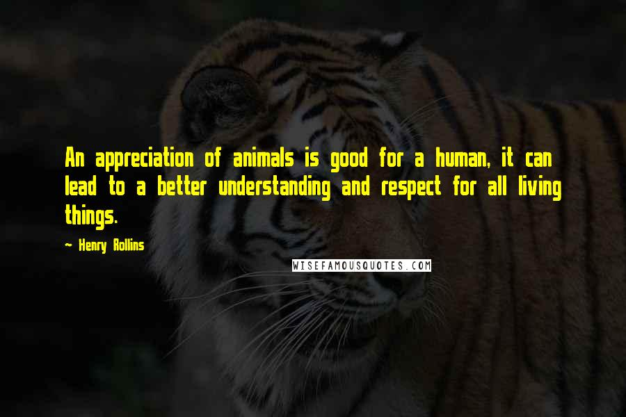 Henry Rollins quotes: An appreciation of animals is good for a human, it can lead to a better understanding and respect for all living things.