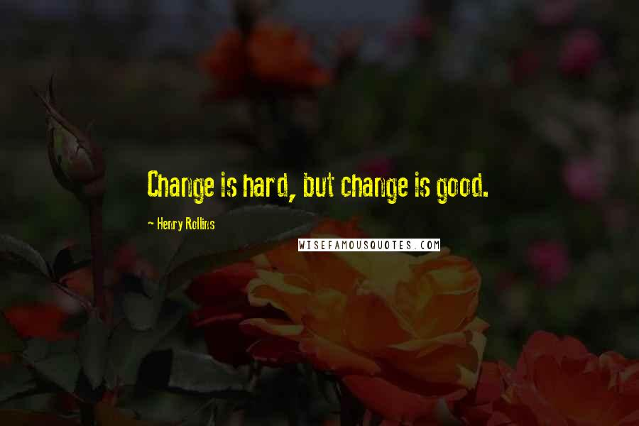 Henry Rollins quotes: Change is hard, but change is good.
