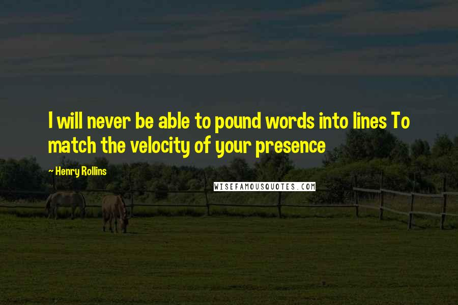 Henry Rollins quotes: I will never be able to pound words into lines To match the velocity of your presence
