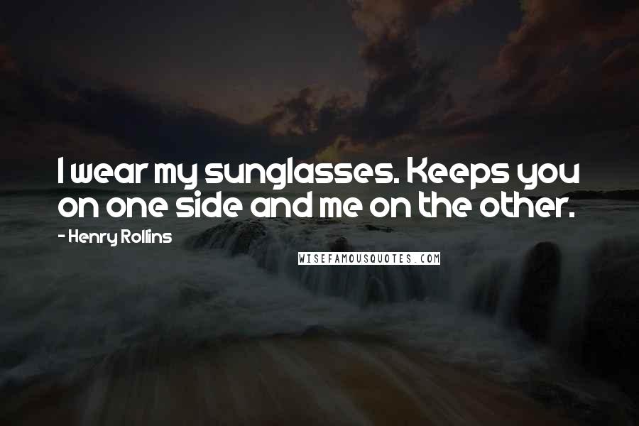 Henry Rollins quotes: I wear my sunglasses. Keeps you on one side and me on the other.