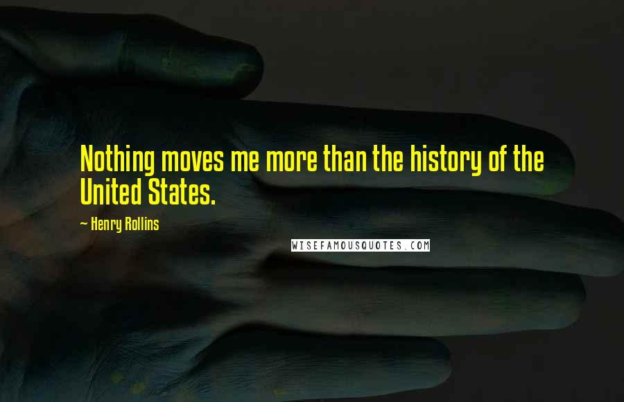 Henry Rollins quotes: Nothing moves me more than the history of the United States.