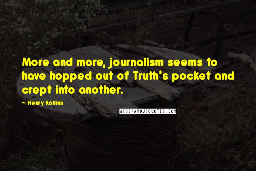 Henry Rollins quotes: More and more, journalism seems to have hopped out of Truth's pocket and crept into another.