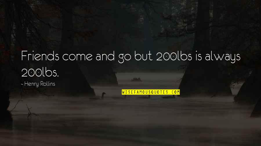 Henry Rollins Quotes By Henry Rollins: Friends come and go but 200lbs is always