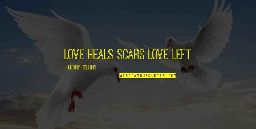 Henry Rollins Quotes By Henry Rollins: Love heals scars love left