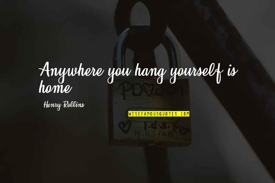 Henry Rollins Quotes By Henry Rollins: Anywhere you hang yourself is home.
