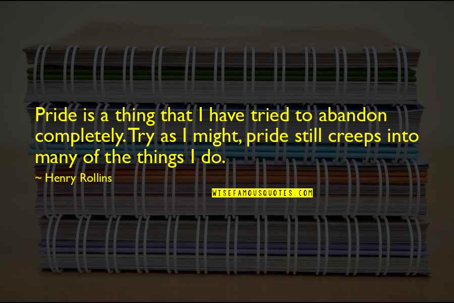 Henry Rollins Quotes By Henry Rollins: Pride is a thing that I have tried