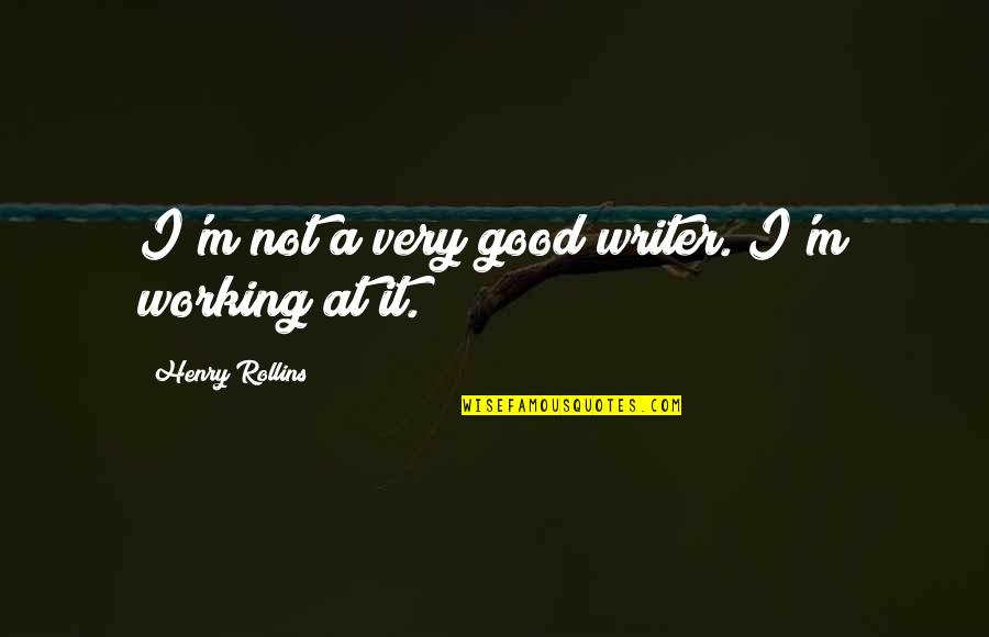 Henry Rollins Quotes By Henry Rollins: I'm not a very good writer. I'm working
