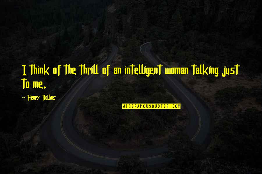 Henry Rollins Quotes By Henry Rollins: I think of the thrill of an intelligent