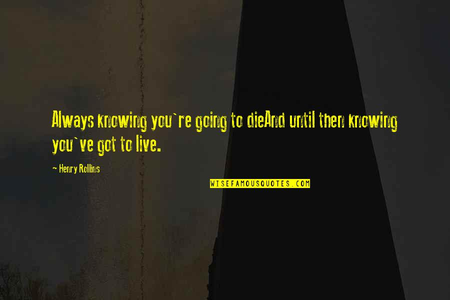 Henry Rollins Quotes By Henry Rollins: Always knowing you're going to dieAnd until then