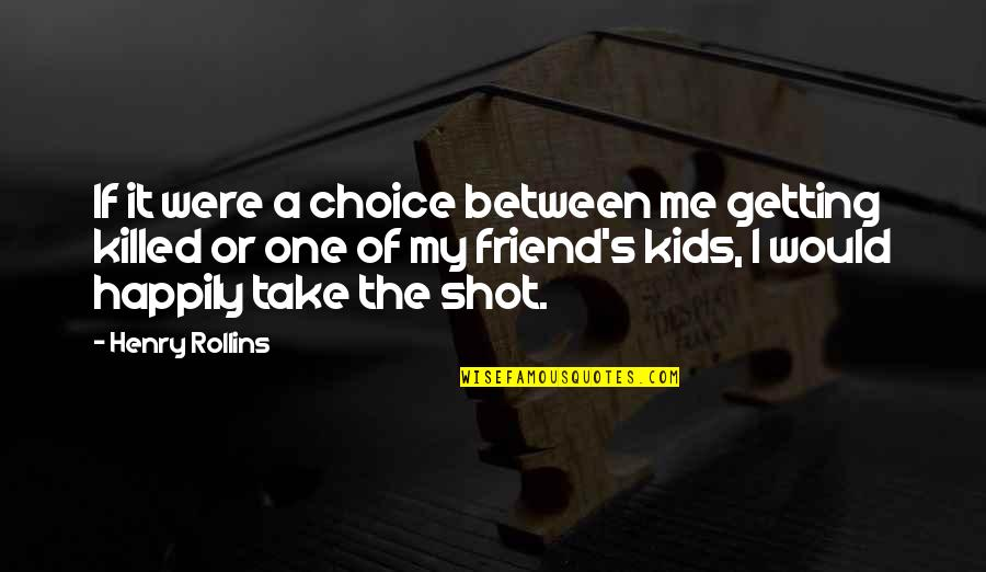 Henry Rollins Quotes By Henry Rollins: If it were a choice between me getting
