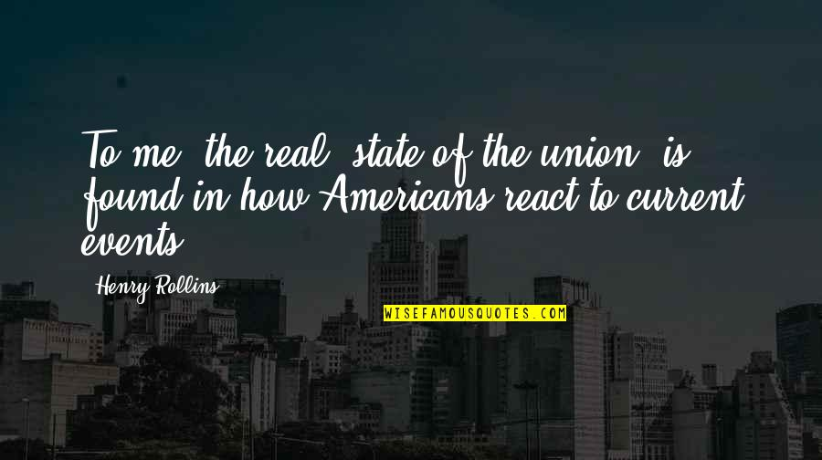 Henry Rollins Quotes By Henry Rollins: To me, the real 'state of the union'
